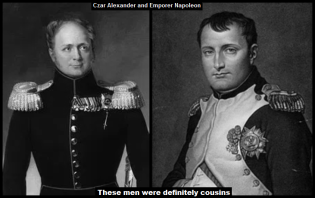 Czar Alexander and EMPORER Napoleon definitely cousins LARGE